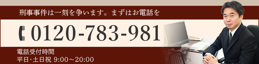 刑事事件は一刻を争います。まずはお電話を TEL:0120-783-981 電話受付時間 平日9:00~20:00